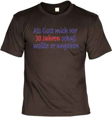 T-Shirt: Als Gott mich vor 30 Jahren schuf, wollte er angeben