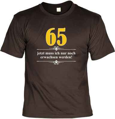 T-Shirt: Über 65 - Jetzt muss ich nur noch Erwachsen werden!