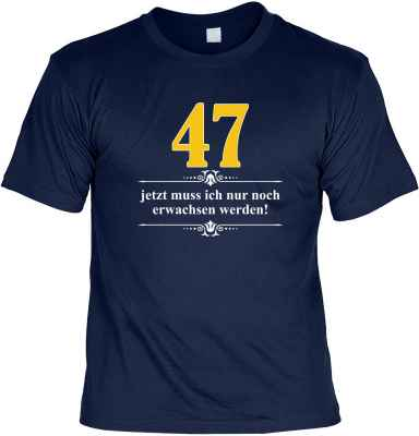 T-Shirt: Über 47 - Jetzt muss ich nur noch Erwachsen werden!