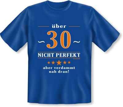T-Shirt: 30 - Nicht perfekt aber verdammt nah dran!