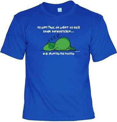 T-Shirt: Es gibt Tage, da lohnt es sich kaum aufzustehen? z. B. Montag - Freitag
