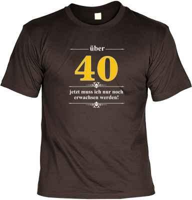 T-Shirt: Über 40 - Jetzt muss ich nur noch Erwachsen werden!