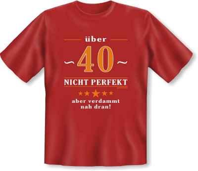 T-Shirt: 40 - Nicht perfekt aber verdammt nah dran!